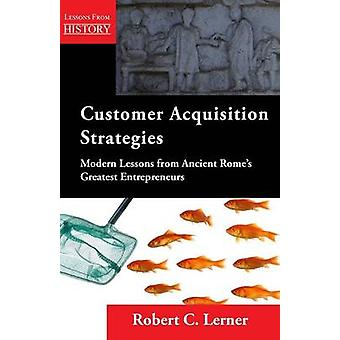 Customer Acquisition Strategies Modern Lessons from Ancient Romes Greatest Entrepreneurs by Lerner & Robert C.