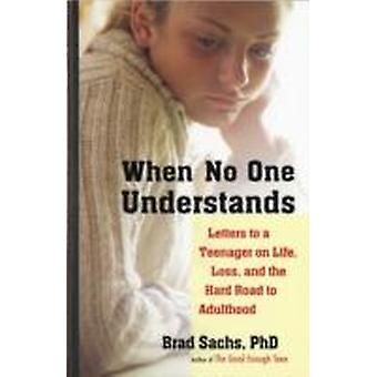 When No One Understands  Letters to a Teenager on Life Loss and the Hard Road to Adulthood by Sachs & Brad