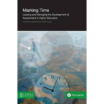 Marking Time Leading and Managing the Development of Assessment in Higher Education by Coleman & Kathryn