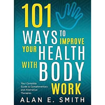 101 Ways to Improve Your Health with Body Work Your Complete Guide to Complementary  Alternative Therapies. by Smith & Alan E