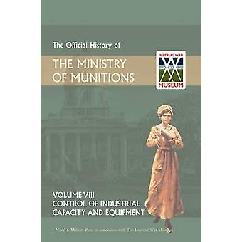 OFFICIAL HISTORY OF THE MINISTRY OF MUNITIONS VOLUME VIII Control of Industrial Capacity and Equipment by HMSO