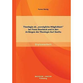 Theologie als unmgliche Mglichkeit bei Franz Overbeck und in den Anfngen der Theologie Karl Barths by Herzig & Ferenc
