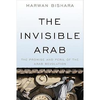The Invisible Arab The Promise and Peril of the Arab Revolutions by Bishara & Marwan