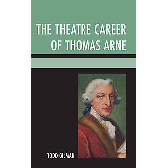 The Theatre Career of Thomas Arne by Gilman & Todd