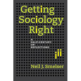 Getting Sociology Right - A Half-Century of Reflections by Neil J. Sme