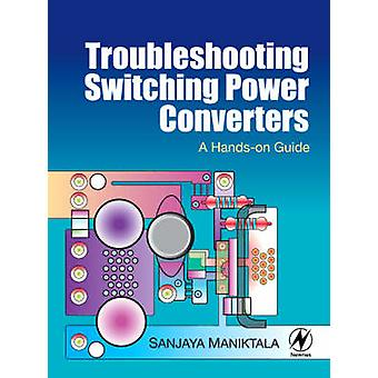 Troubleshooting Switching Power Converters - A Hands-on Guide by Sanja