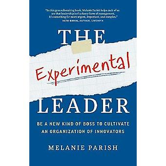 The Experimental Leader - Be a New Kind of Boss to Cultivate an Organi