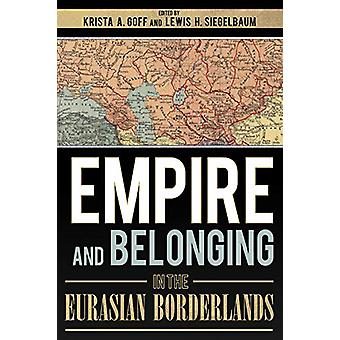 Empire and Belonging in the Eurasian Borderlands by Krista A. Goff -