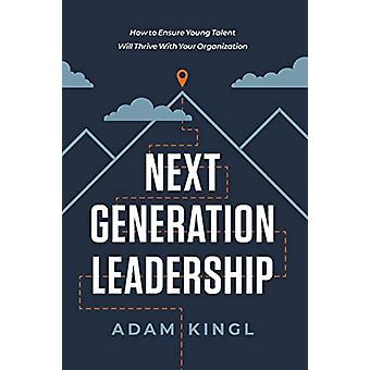Next Generation Leadership - How to Ensure Young Talent Will Thrive wi