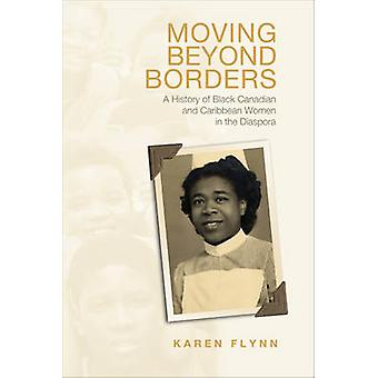 Moving Beyond Borders  A History of Black Canadian and Caribbean Women in the Diaspora by Karen Flynn