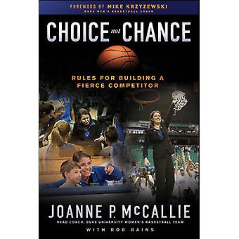 Choice Not Chance - Rules for Building a Fierce Competitor by Joanne P