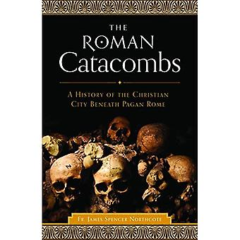 The Roman Catacombs: A History of the Christian City Beneath Pagan Rome