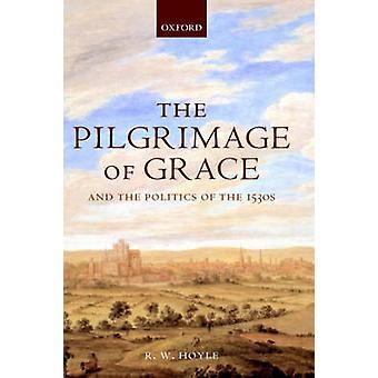 The Pilgrimage of Grace and the Politics of the 1530s von Hoyle & R. W. Professor für ländliche Geschichte & Professor für ländliche Geschichte & University of Reading