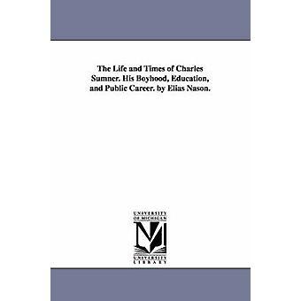 Liv og Times av Charles Sumner. Hans barndom og utdanning offentlig. av Elias Nason. av Nason & Elias