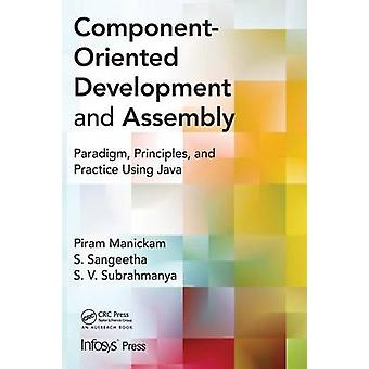 Component Oriented Development and Assembly  Paradigm Principles and Practice using Java by Manickam & Piram