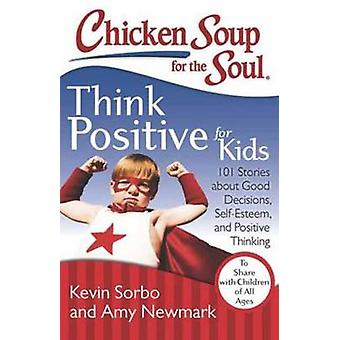 Chicken Soup for the Soul - Think Positive for Kids - 101 Stories About