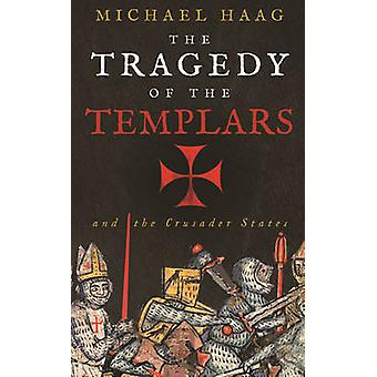 The Tragedy of the Templars - The Rise and Fall of the Crusader States