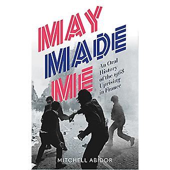 May Made Me - An Oral History of the 1968 Uprising in France by Mitche