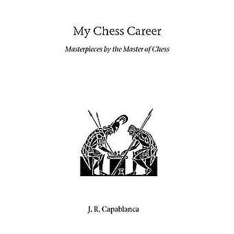 My Chess Career by Capablanca & J. R.
