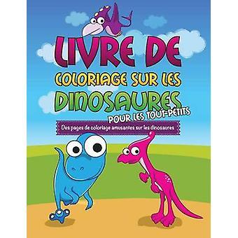 Livre de Coloriage Sur Les Dinosaurs Pour Les ToutPetits Des Pages de Coloriage Amusantes Sur Les Dinosaures by Speedy Publishing LLC