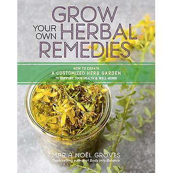 Grow Your Own Herbal Remedies How to Create a Customized He by Maria N Groves