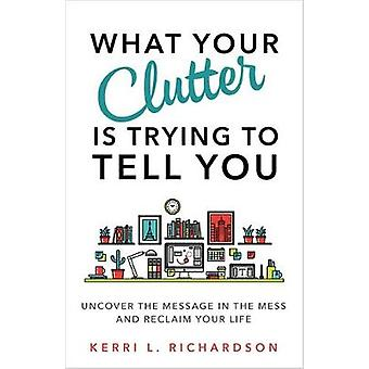 What Your Clutter Is Trying to Tell You  Uncover the Message in the Mess and Reclaim Your Life by Kerri L Richardson
