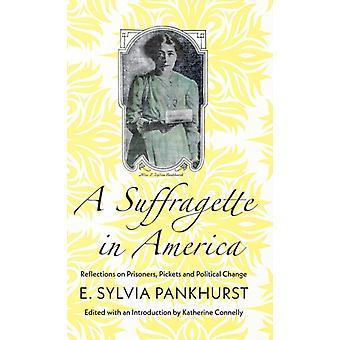 A Suffragette in America Reflections on Prisoners Pickets and Political Change by Pankhurst & E. Sylvia
