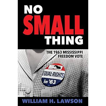 No Small Thing The 1963 Mississippi Freedom Vote by Lawson & William H