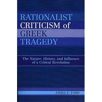 Rationalist Criticism of Greek Tragedy The Nature History and Influence of a Critical Revolution by Ford & James E.