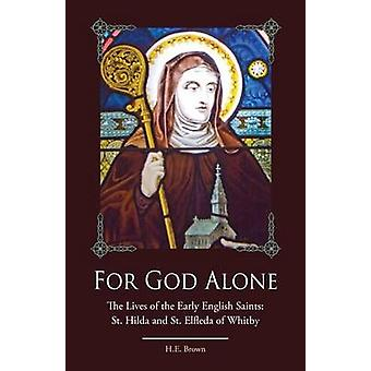 For God Alone The Lives of the Early English Saints St. Hilda and St. Elfleda of Whitby by Brown & H.E.