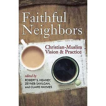 Faithful Neighbors ChristianMuslim Vision and Practice by Heaney & Robert S