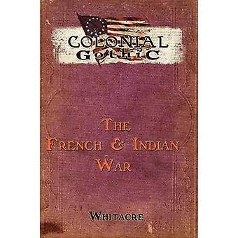 Colonial Gothic The French  Indian War by Whiteacre & Bryce