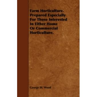 Farm Horticulture. Prepared Especially For Those Interested In Either Home Or Commercial Horticulture. by Wood & George W.