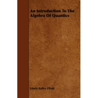 An Introduction to the Algebra of Quantics by Elliott & Edwin Bailey