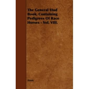 The General Stud Book Containing Pedigrees Of Race Horses  Vol. VIII. by Anon.