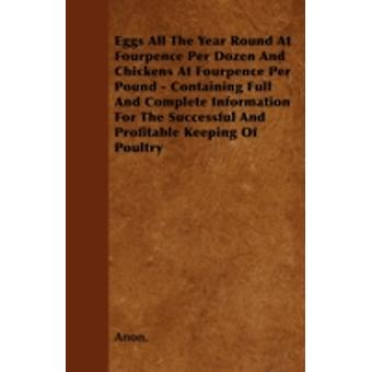 Eggs All The Year Round At Fourpence Per Dozen And Chickens At Fourpence Per Pound  Containing Full And Complete Information For The Successful And Profitable Keeping Of Poultry by Anon.