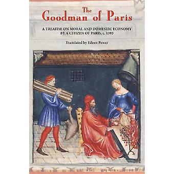 The Goodman of Paris Le Minagier de Paris A Treatise on Moral and Domestic Economy by a Citizen of Paris C.1393 by Power & Eileen