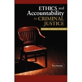 Ethics and Accountability in Criminal Justice Towards a Universal Standard by Prenzler & Tim