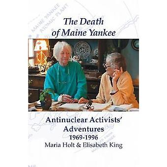 The Death of Maine Yankee Antinuclear Activists Adventures 19691996 by Maria & Holt