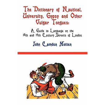 The Dictionary of Nautical University Gypsy and Other Vulgar Tongues A Guide to Language on the 18th and 19th Century Streets of London by Hotten & John Camden