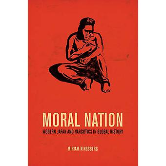 Moral Nation - Modern Japan and Narcotics in Global History by Miriam