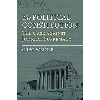 The Political Constitution - The Case against Judicial Supremacy by Gr