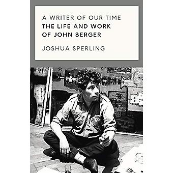 A Writer of Our Time - The Life and Work of John Berger by Joshua Sper