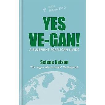 Yes Ve-gan! - A blueprint for vegan living by Selene Nelson - 97818567
