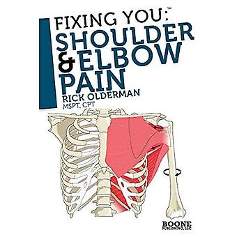 Fixing You: Shoulder and Elbow Pain: Self-treatment for Rotator Cuff Strain, Shoulder Impingement, Tennis Elbow, Golfer's Elbow, and Other Diagnoses