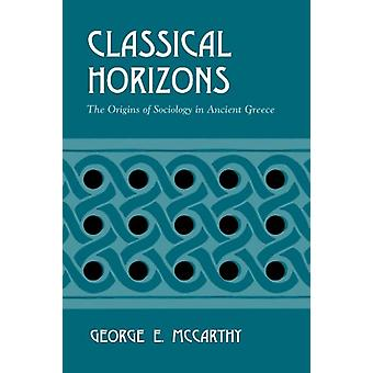 Classical Horizons - The Origins of Sociology in Ancient Greece by Geo