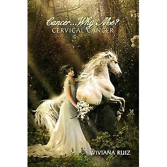Cancer Why Me? Cervical Cancer by Viviana Ruiz - 9781469148878 Book