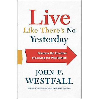 Live Like There's No Yesterday Discover the Freedom of Leaving the Past Behind