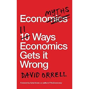 Economyths - 11 Ways Economics Gets it Wrong by David Orrell - 9781785