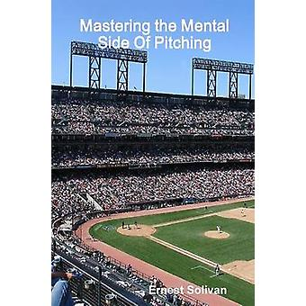 Mastering the Mental Side Of Pitching by Solivan & Ernest